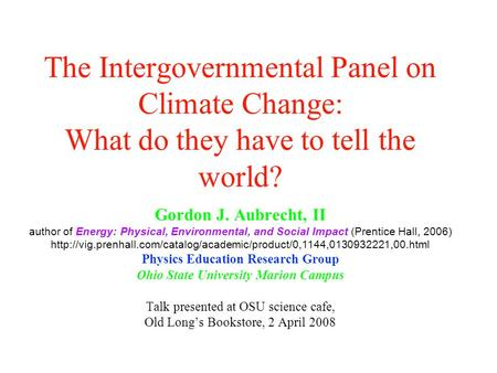 The Intergovernmental Panel on Climate Change: What do they have to tell the world? Gordon J. Aubrecht, II author of Energy: Physical, Environmental, and.