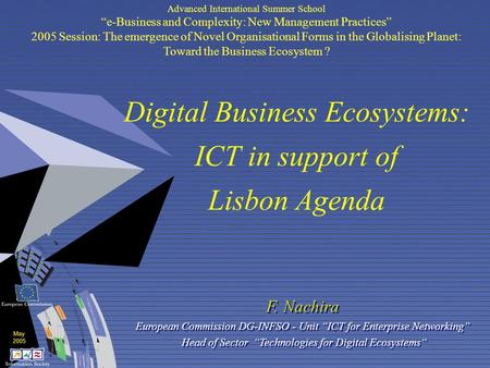 "May 2005 Digital Business Ecosystems: ICT in support of Lisbon Agenda F. Nachira European Commission DG-INFSO - Unit ""ICT for Enterprise Networking"" Head."