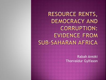 Rabah Arezki Thorvaldur Gylfason.  We examine the effect of the interaction between resource rents and democracy on corruption in Sub-Saharan Africa.