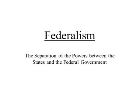 Federalism The Separation of the Powers between the States and the Federal Government.