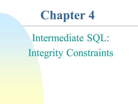 Chapter 4 Intermediate SQL: Integrity Constraints.