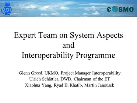 Expert Team on System Aspects and Interoperability Programme Glenn Greed, UKMO, Project Manager Interoperability Ulrich Schättler, DWD, Chairman of the.