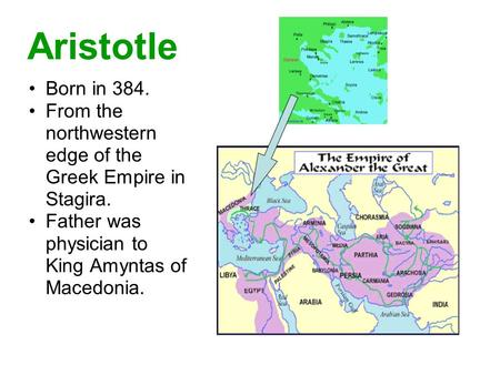Aristotle Born in 384. From the northwestern edge of the Greek Empire in Stagira. Father was physician to King Amyntas of Macedonia.