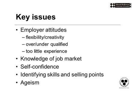 Key issues Employer attitudes –flexibility/creativity –over/under qualified –too little experience Knowledge of job market Self-confidence Identifying.