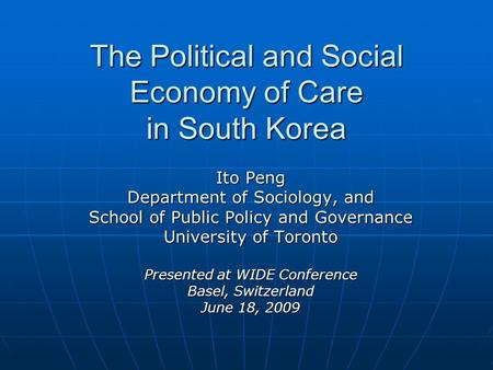 The Political and Social Economy of Care in South Korea Ito Peng Department of Sociology, and School of Public Policy and Governance University of Toronto.