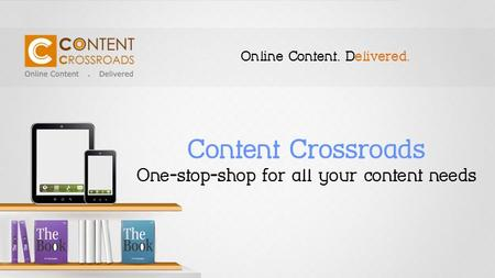 Content Crossroads One-stop-shop for all your content needs Online Content. Delivered.