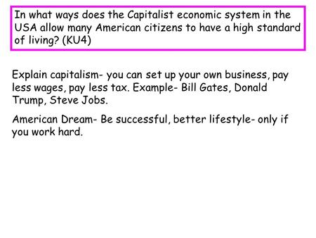 In what ways does the Capitalist economic system in the USA allow many American citizens to have a high standard of living? (KU4) Explain capitalism-