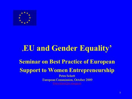 ,EU and Gender Equality' Seminar on Best Practice of European Support to Women Entrepreneurship Petra Schott European Commission, October 2009 Petra.Schott@ec.europa.eu.