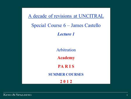 1 A decade of revisions at UNCITRAL Special Course 6 – James Castello Lecture 1 Arbitration Academy PA R I S SUMMER COURSES 2 0 1 2.