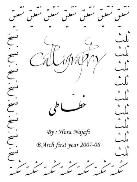 By : Hora Najafi B.Arch first year 2007-08. Calligraphy Calligraphy is the art of writing. A contemporary definition of calligraphic practice is the.