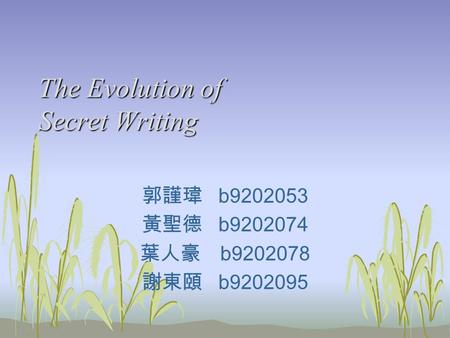The Evolution of Secret Writing 郭謹瑋 b9202053 黃聖德 b9202074 葉人豪 b9202078 謝東頤 b9202095.