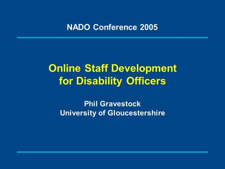 Online Staff Development for Disability Officers Phil Gravestock University of Gloucestershire NADO Conference 2005.