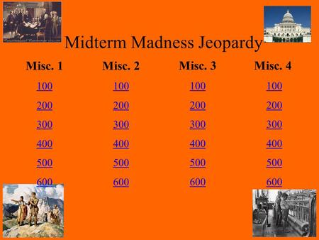 Midterm Madness Jeopardy Misc. 1 100 200 300 400 500 600 Misc. 2 100 200 300 400 500 600 Misc. 3 100 200 300 400 500 600 Misc. 4 100 200 300 400 500 600.