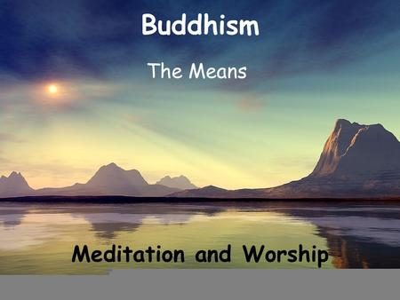 Buddhism The Means Meditation and Worship. Recap The Means The 5 Precepts.