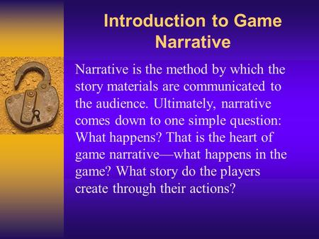 Introduction to Game Narrative Narrative is the method by which the story materials are communicated to the audience. Ultimately, narrative comes down.