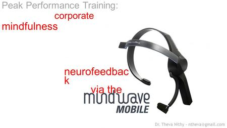 Neurofeedbac k via the Peak Performance Training: corporate mindfulness Dr. Theva Nithy –