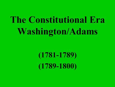 The Constitutional Era Washington/Adams (1781-1789) (1789-1800)