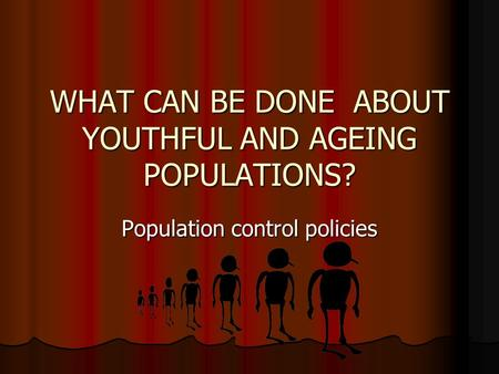 WHAT CAN BE DONE ABOUT YOUTHFUL AND AGEING POPULATIONS? Population control policies.