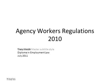 Click to edit Master subtitle style 7/12/11 Agency Workers Regulations 2010 Tracy Walsh Diploma in Employment Law July 2011.