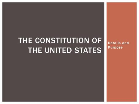 Details and Purpose THE CONSTITUTION OF THE UNITED STATES.