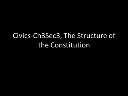Civics-Ch3Sec3, The Structure of the Constitution