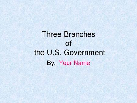 Three Branches of the U.S. Government By: Your Name.