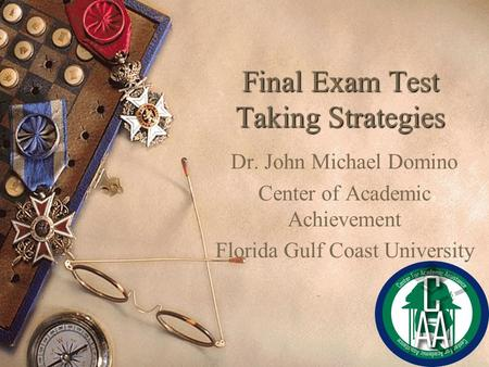 Final Exam Test Taking Strategies Dr. John Michael Domino Center of Academic Achievement Florida Gulf Coast University.