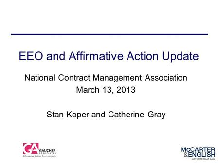 EEO and Affirmative Action Update National Contract Management Association March 13, 2013 Stan Koper and Catherine Gray.