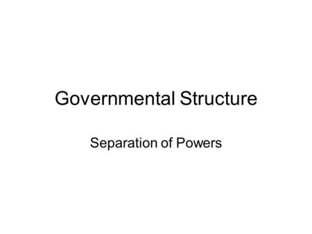 Governmental Structure Separation of Powers. Legislative Branch Two branches (House and Senate) –House of Representatives based on population –Senate.