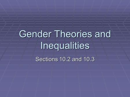 Gender Theories and Inequalities Sections 10.2 and 10.3.