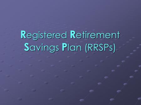 R egistered R etirement S avings P lan (RRSPs). What is a RRSP ? An RRSP (Registered Retirement Savings Plan)  is a personal savings plan registered.