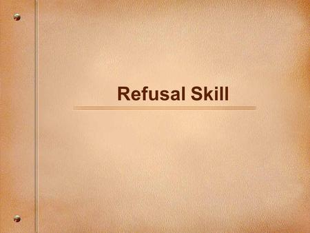 Refusal Skill. The Refusal Skill Students will demonstrate the ability to: Identify situations in which they might be asked to use tobacco, alcohol, and.