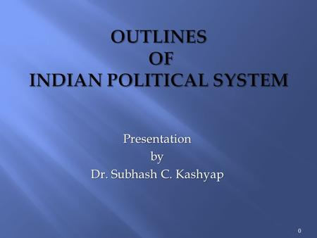 Presentationby Dr. Subhash C. Kashyap 0. It is necessary that we, the people of India, know about the political system under which we live and are governed.