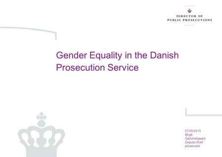 07-09-2015 Side 1 Gender Equality in the Danish Prosecution Service 07/09/2015 Birgit Gammelgaard Deputy chief prosecutor.