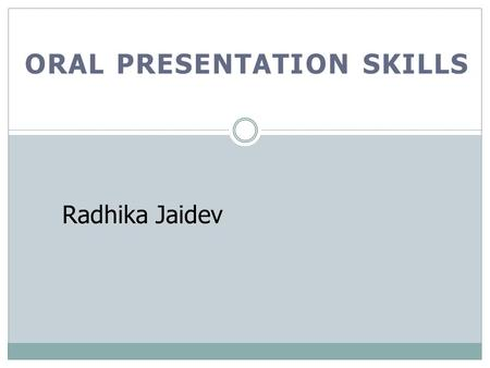 ORAL PRESENTATION SKILLS Radhika Jaidev. OBJECTIVES At the end of the lecture, you should be able to: Understand the purpose of a proposal presentation.