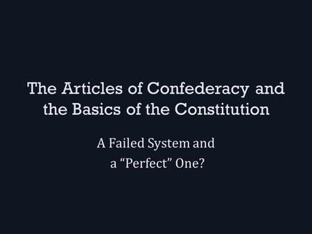 "The Articles of Confederacy and the Basics of the Constitution A Failed System and a ""Perfect"" One?"