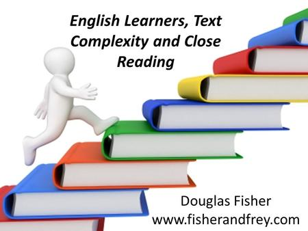 English Learners, Text Complexity and Close Reading Douglas Fisher www.fisherandfrey.com.