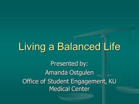 Living a Balanced Life Presented by: Amanda Ostgulen Office of Student Engagement, KU Medical Center.