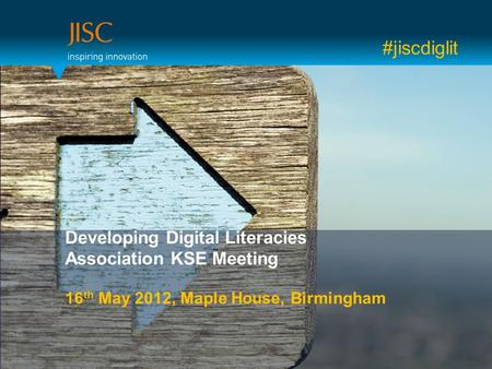 Developing Digital Literacies Association KSE Meeting 16 th May 2012, Maple House, Birmingham #jiscdiglit.
