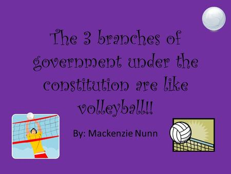 The 3 branches of government under the constitution are like volleyball!! By: Mackenzie Nunn.