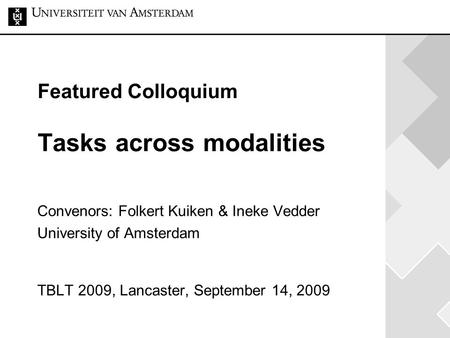 Featured Colloquium Tasks across modalities Convenors: Folkert Kuiken & Ineke Vedder University of Amsterdam TBLT 2009, Lancaster, September 14, 2009.