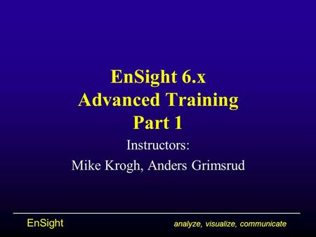 EnSight analyze, visualize, communicate EnSight 6.x Advanced Training Part 1 Instructors: Mike Krogh, Anders Grimsrud.