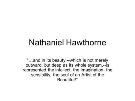 "Nathaniel Hawthorne ""…and in its beauty,--which is not merely outward, but deep as its whole system,--is represented the intellect, the imagination, the."