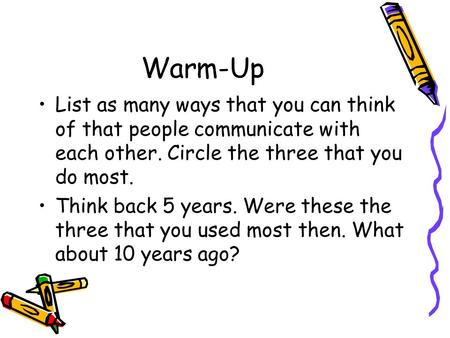Warm-Up List as many ways that you can think of that people communicate with each other. Circle the three that you do most. Think back 5 years. Were these.