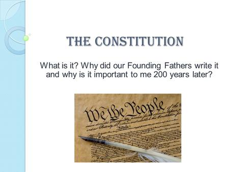 The Constitution What is it? Why did our Founding Fathers write it and why is it important to me 200 years later?