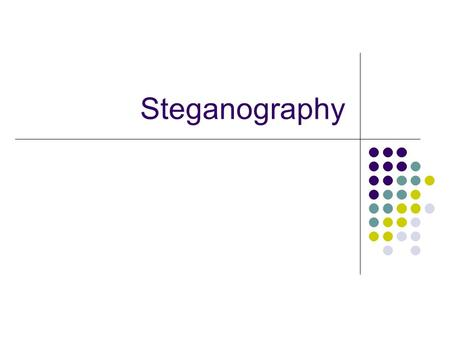 "Steganography. Means ""covered or secret writing"" A brief history 440 BC: Tattoos on slaves heads Wax covered tablets WWII Image Substitution Null Ciphers."
