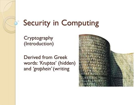 Security in Computing Cryptography (Introduction) Derived from Greek words: 'Kruptos' (hidden) and 'graphein' (writing.