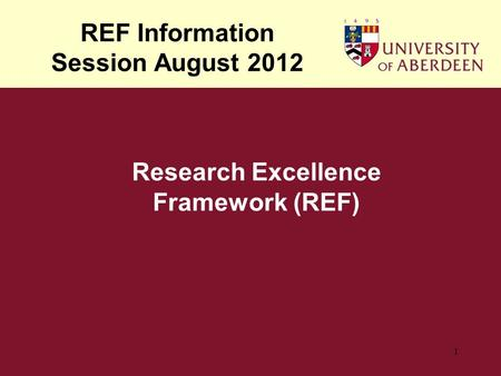 REF Information Session August 2012 1 Research Excellence Framework (REF)