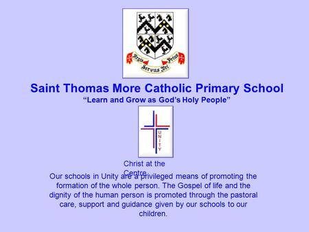 "Christ at the Centre Saint Thomas More Catholic Primary School ""Learn and Grow as God's Holy People"" Our schools in Unity are a privileged means of promoting."