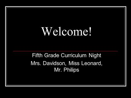Welcome! Fifth Grade Curriculum Night Mrs. Davidson, Miss Leonard, Mr. Philips.